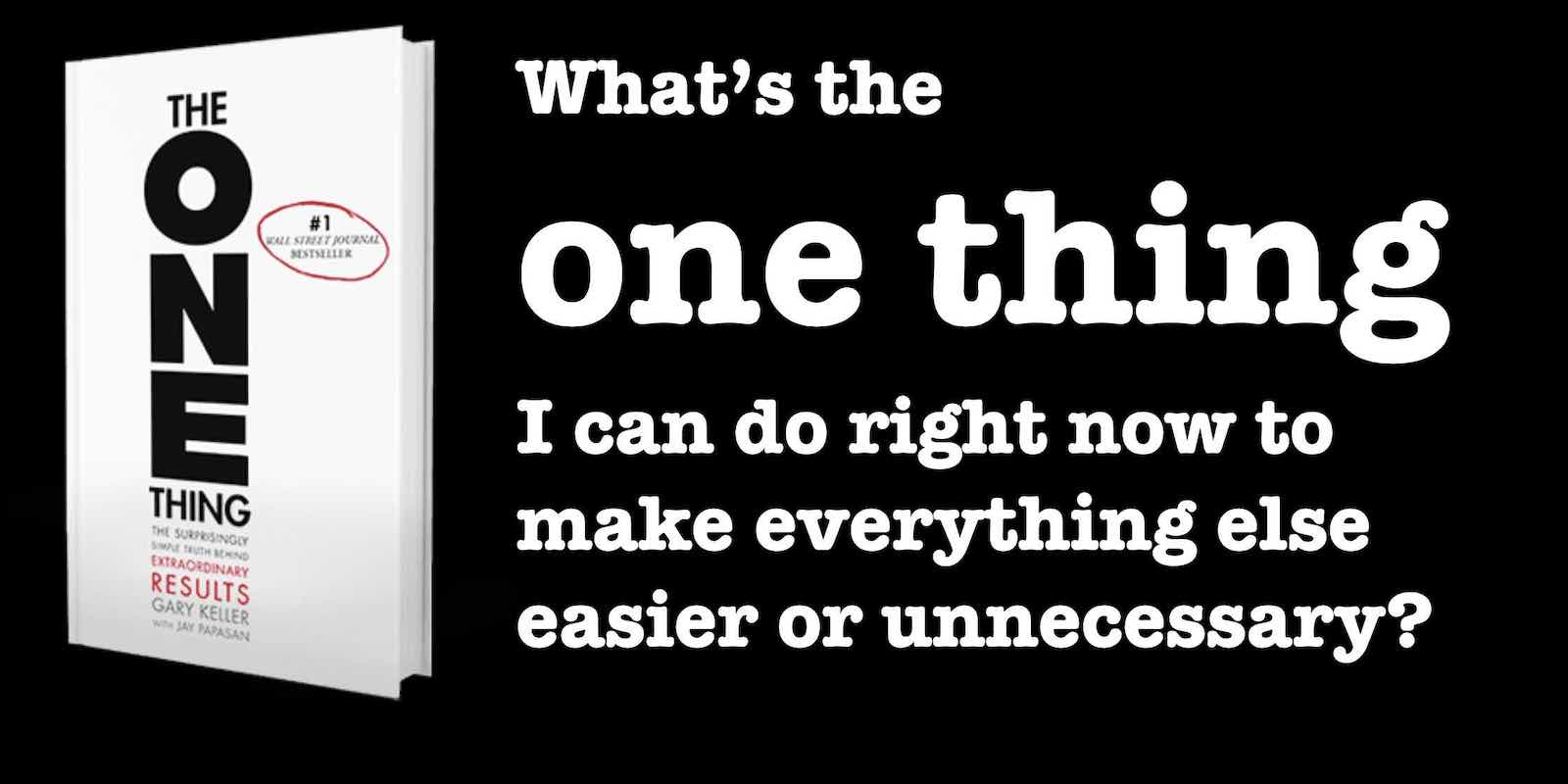 Focusing Question: What's the one thing I can do right now to make everything else easier or unnecessary? From The One Thing by Gary Keller + Jay Papasan